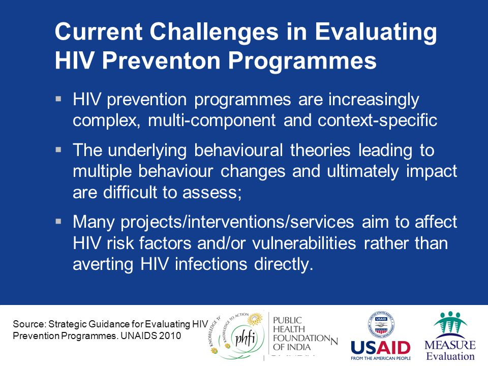 Current Challenges in Evaluating HIV Preventon Programmes  HIV prevention programmes are increasingly complex, multi-component and context-specific  The underlying behavioural theories leading to multiple behaviour changes and ultimately impact are difficult to assess;  Many projects/interventions/services aim to affect HIV risk factors and/or vulnerabilities rather than averting HIV infections directly.