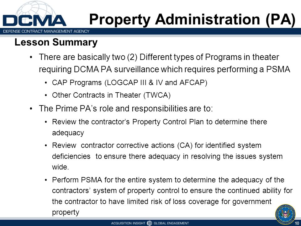 9 5/6/2015 Property Administration (PA) Common to All in Theater  Due to Force Protection Issues it is difficult to perform a traditional PMSA  You may need to use the resources of other technical specialists, i.e., QAR, Is, etc., that are positioned at locations that you are unable to access  The Key to Completion of a PMSA is BE FLEXIBLE  You may be detained at a location longer than you planned due to security or travel issues.