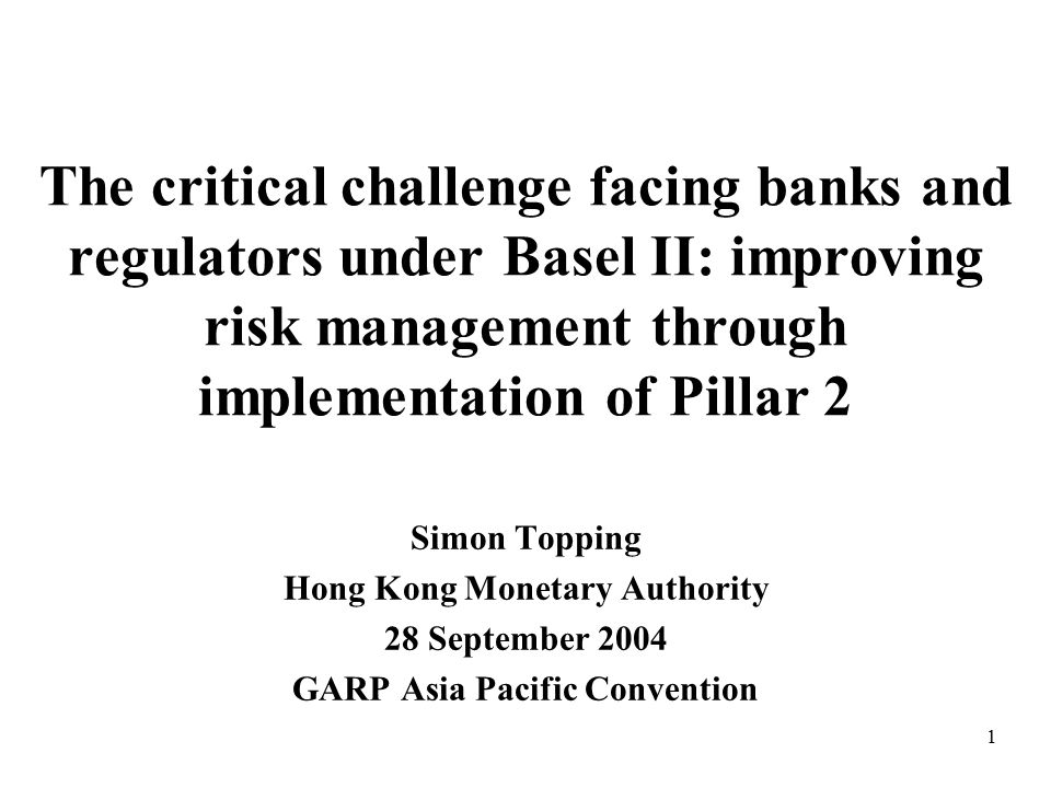 1 The critical challenge facing banks and regulators under Basel II: improving risk management through implementation of Pillar 2 Simon Topping Hong Kong Monetary Authority 28 September 2004 GARP Asia Pacific Convention