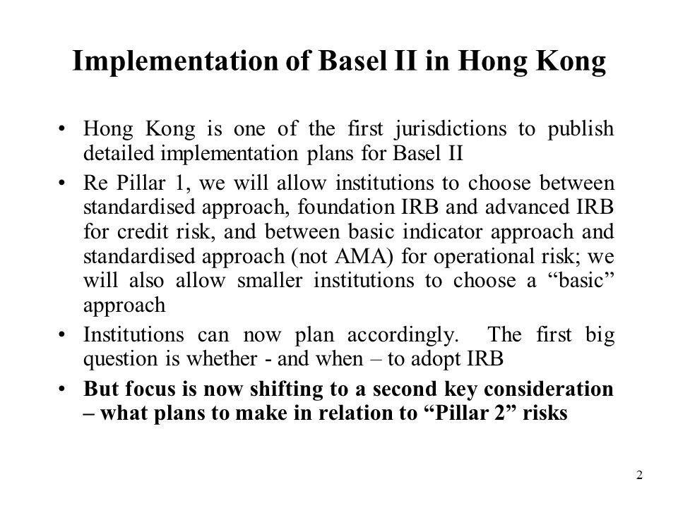 2 Implementation of Basel II in Hong Kong Hong Kong is one of the first jurisdictions to publish detailed implementation plans for Basel II Re Pillar 1, we will allow institutions to choose between standardised approach, foundation IRB and advanced IRB for credit risk, and between basic indicator approach and standardised approach (not AMA) for operational risk; we will also allow smaller institutions to choose a basic approach Institutions can now plan accordingly.