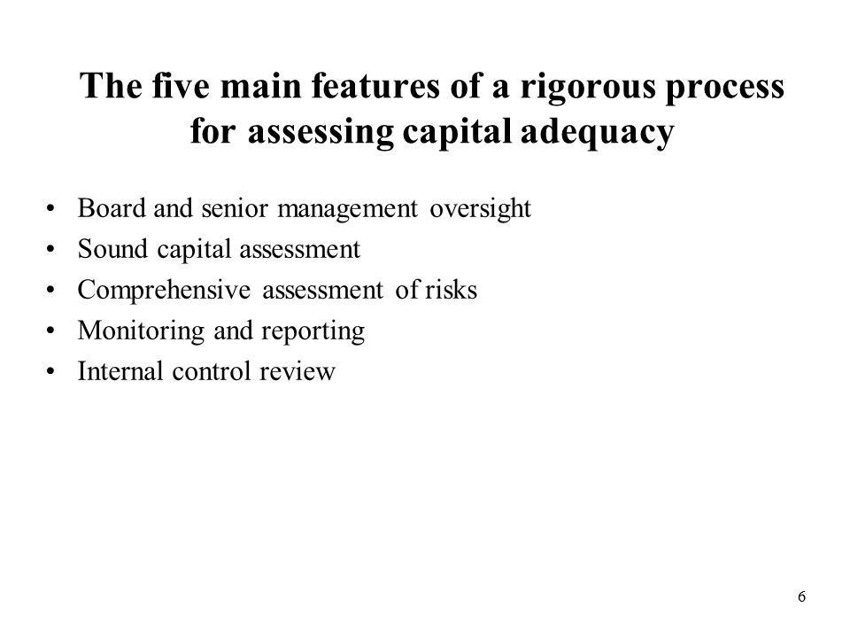 6 The five main features of a rigorous process for assessing capital adequacy Board and senior management oversight Sound capital assessment Comprehensive assessment of risks Monitoring and reporting Internal control review