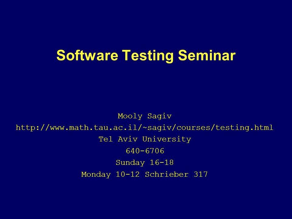 Software Testing Seminar Mooly Sagiv http://www.math.tau.ac.il/~sagiv/courses/testing.html Tel Aviv University 640-6706 Sunday 16-18 Monday 10-12 Schrieber 317