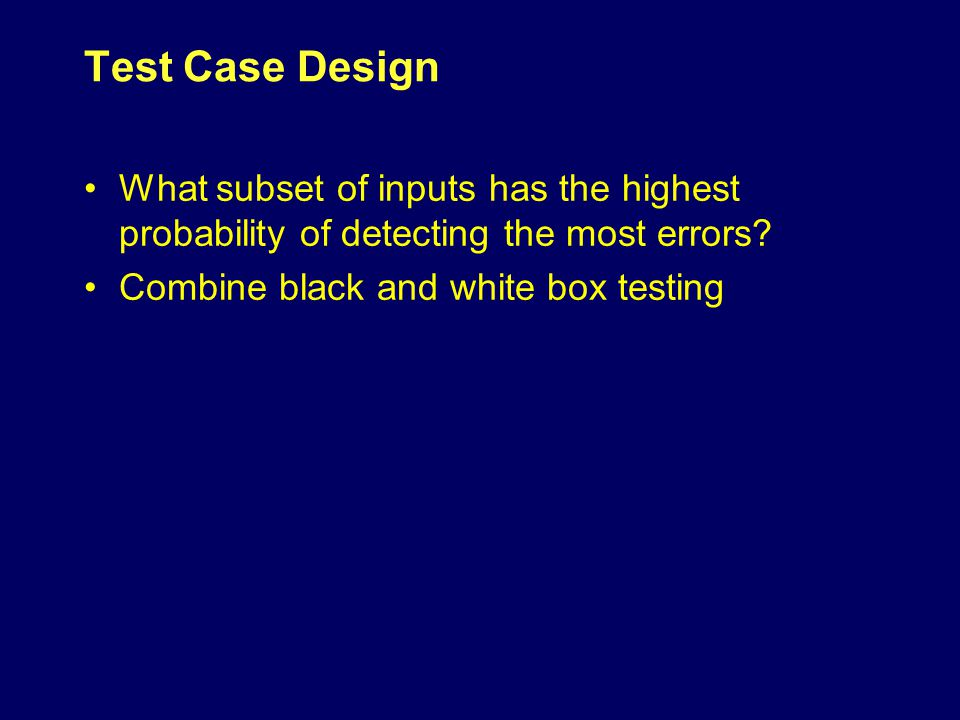 Test Case Design What subset of inputs has the highest probability of detecting the most errors.