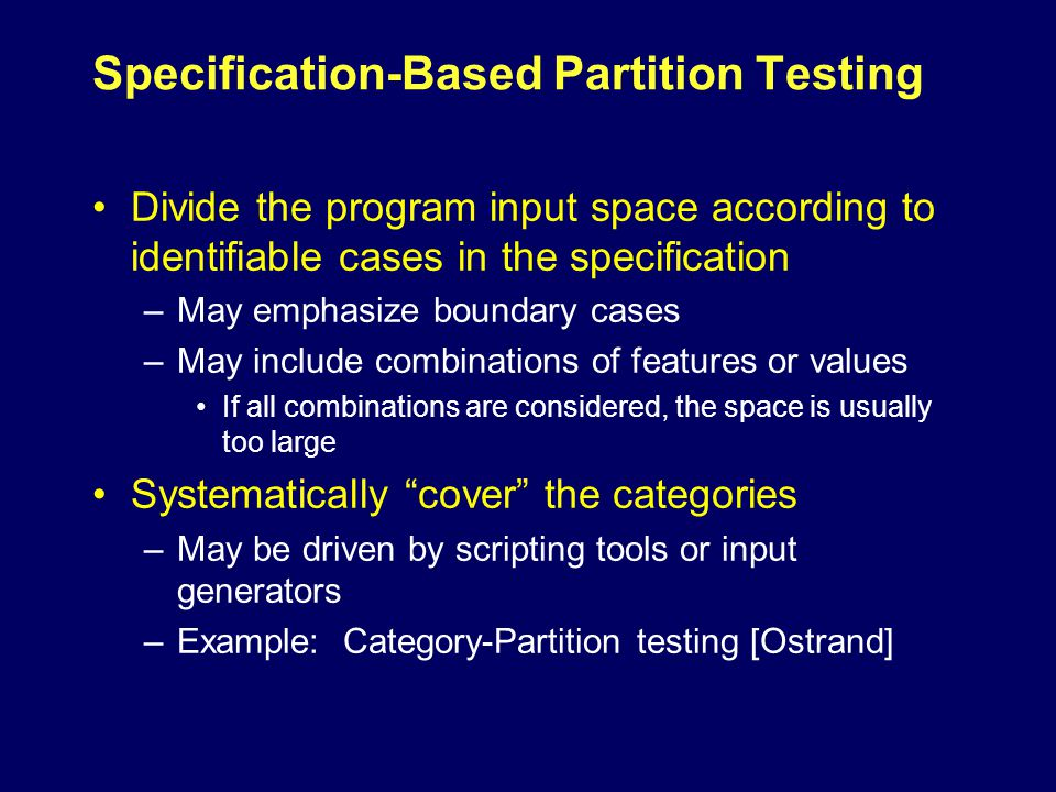 Specification-Based Partition Testing Divide the program input space according to identifiable cases in the specification –May emphasize boundary cases –May include combinations of features or values If all combinations are considered, the space is usually too large Systematically cover the categories –May be driven by scripting tools or input generators –Example: Category-Partition testing [Ostrand]