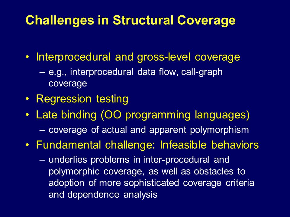 Challenges in Structural Coverage Interprocedural and gross-level coverage –e.g., interprocedural data flow, call-graph coverage Regression testing Late binding (OO programming languages) –coverage of actual and apparent polymorphism Fundamental challenge: Infeasible behaviors –underlies problems in inter-procedural and polymorphic coverage, as well as obstacles to adoption of more sophisticated coverage criteria and dependence analysis