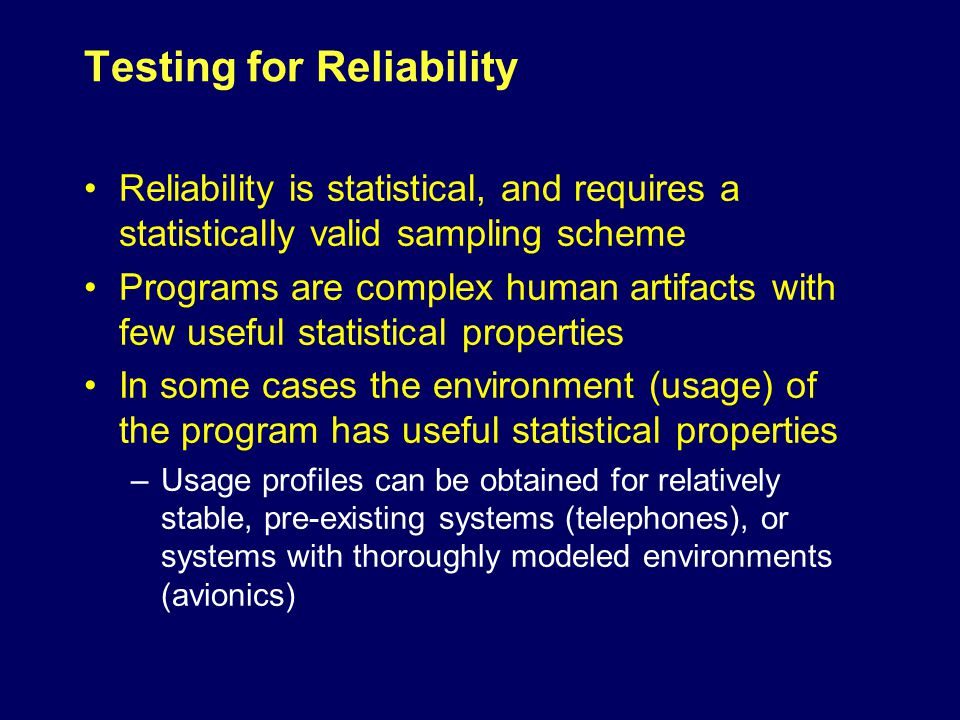 Testing for Reliability Reliability is statistical, and requires a statistically valid sampling scheme Programs are complex human artifacts with few useful statistical properties In some cases the environment (usage) of the program has useful statistical properties –Usage profiles can be obtained for relatively stable, pre-existing systems (telephones), or systems with thoroughly modeled environments (avionics)