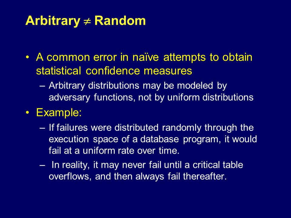 Arbitrary  Random A common error in naïve attempts to obtain statistical confidence measures –Arbitrary distributions may be modeled by adversary functions, not by uniform distributions Example: –If failures were distributed randomly through the execution space of a database program, it would fail at a uniform rate over time.