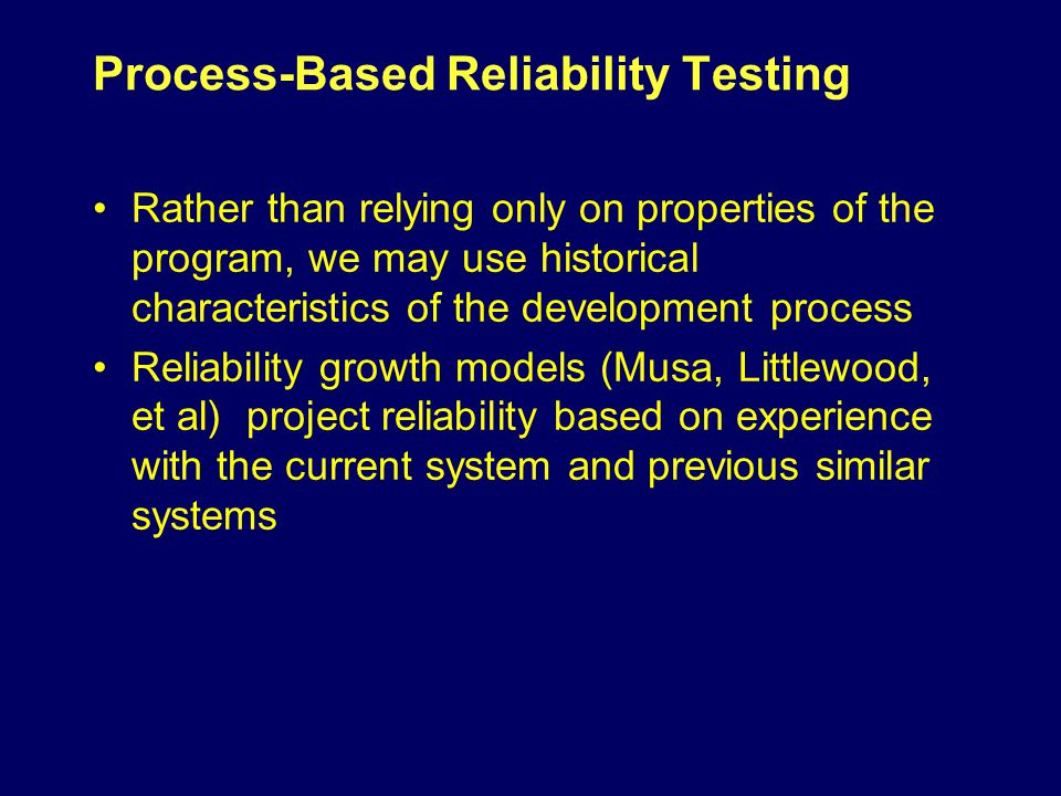 Process-Based Reliability Testing Rather than relying only on properties of the program, we may use historical characteristics of the development process Reliability growth models (Musa, Littlewood, et al) project reliability based on experience with the current system and previous similar systems