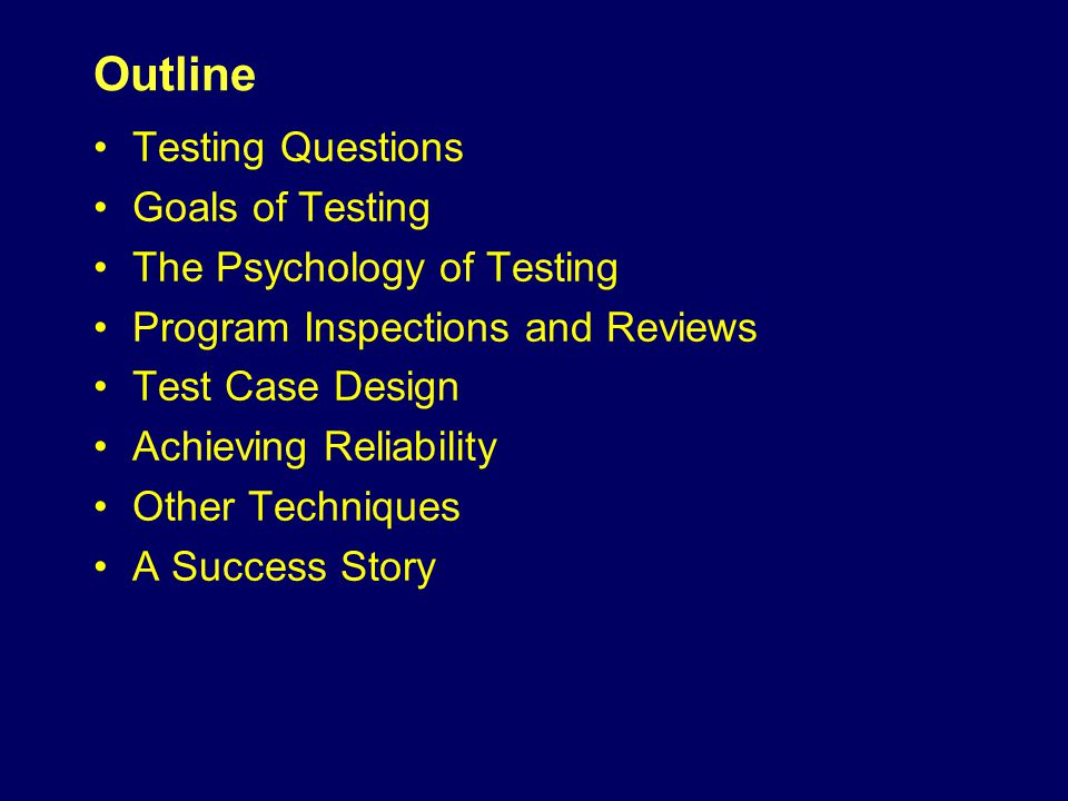 Outline Testing Questions Goals of Testing The Psychology of Testing Program Inspections and Reviews Test Case Design Achieving Reliability Other Techniques A Success Story