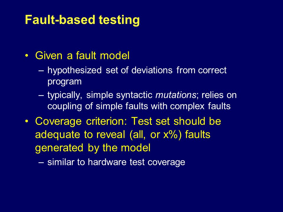 Fault-based testing Given a fault model –hypothesized set of deviations from correct program –typically, simple syntactic mutations; relies on coupling of simple faults with complex faults Coverage criterion: Test set should be adequate to reveal (all, or x%) faults generated by the model –similar to hardware test coverage
