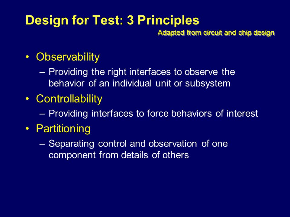 Design for Test: 3 Principles Observability –Providing the right interfaces to observe the behavior of an individual unit or subsystem Controllability –Providing interfaces to force behaviors of interest Partitioning –Separating control and observation of one component from details of others Adapted from circuit and chip design