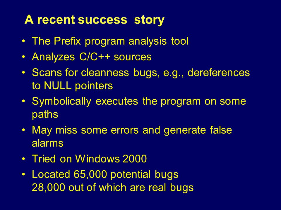 A recent success story The Prefix program analysis tool Analyzes C/C++ sources Scans for cleanness bugs, e.g., dereferences to NULL pointers Symbolically executes the program on some paths May miss some errors and generate false alarms Tried on Windows 2000 Located 65,000 potential bugs 28,000 out of which are real bugs