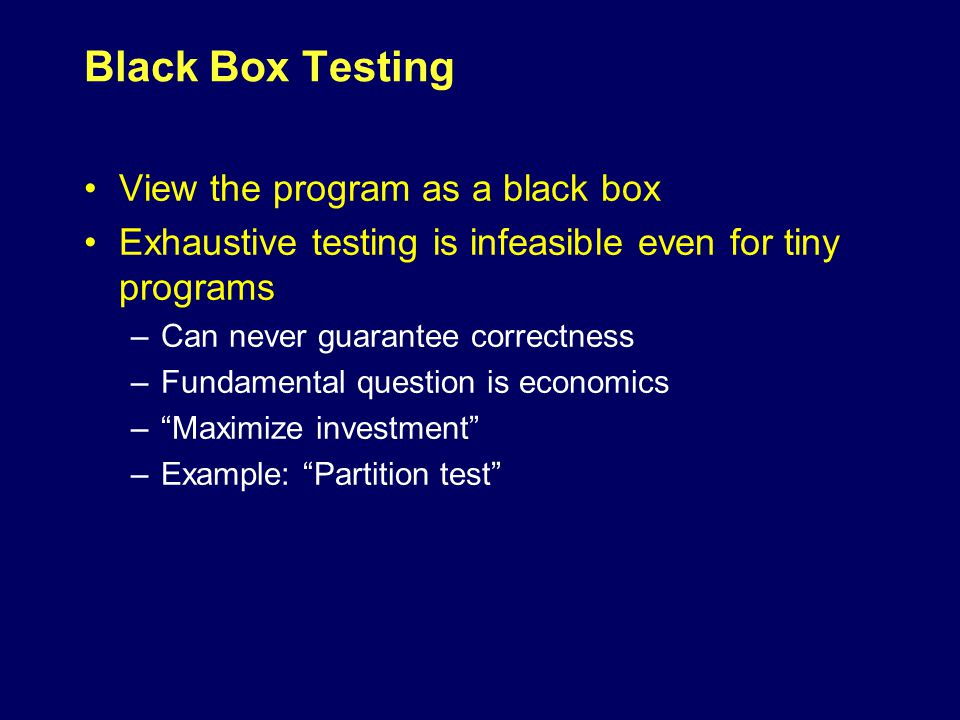White Box Testing Investigate the internal structure of the program Exhaustive paths testing is infeasible Does not even guarantee correctness –Specification is needed –Missing paths –Data dependent paths Becomes an economical question if (a-b < epsilon)