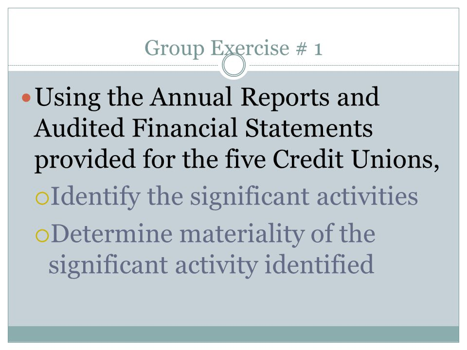 Group Exercise # 1 Using the Annual Reports and Audited Financial Statements provided for the five Credit Unions,  Identify the significant activitie