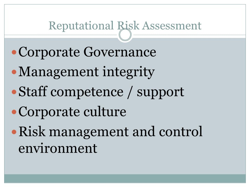 Reputational Risk Assessment Corporate Governance Management integrity Staff competence / support Corporate culture Risk management and control enviro