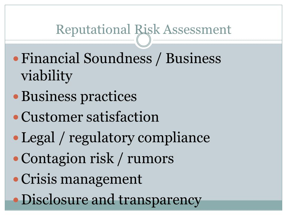 Reputational Risk Assessment Financial Soundness / Business viability Business practices Customer satisfaction Legal / regulatory compliance Contagion