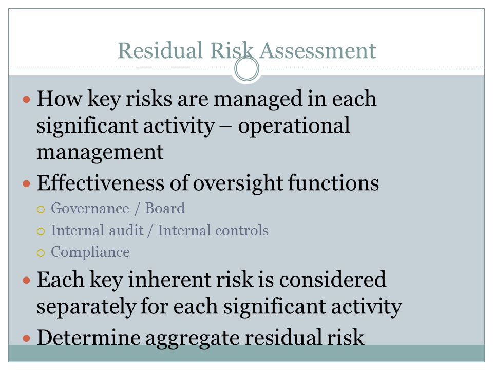Residual Risk Assessment How key risks are managed in each significant activity – operational management Effectiveness of oversight functions  Govern