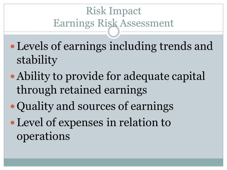 Risk Impact Earnings Risk Assessment Levels of earnings including trends and stability Ability to provide for adequate capital through retained earnin