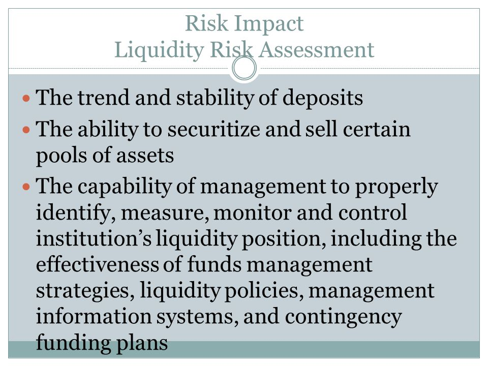 Risk Impact Liquidity Risk Assessment The trend and stability of deposits The ability to securitize and sell certain pools of assets The capability of
