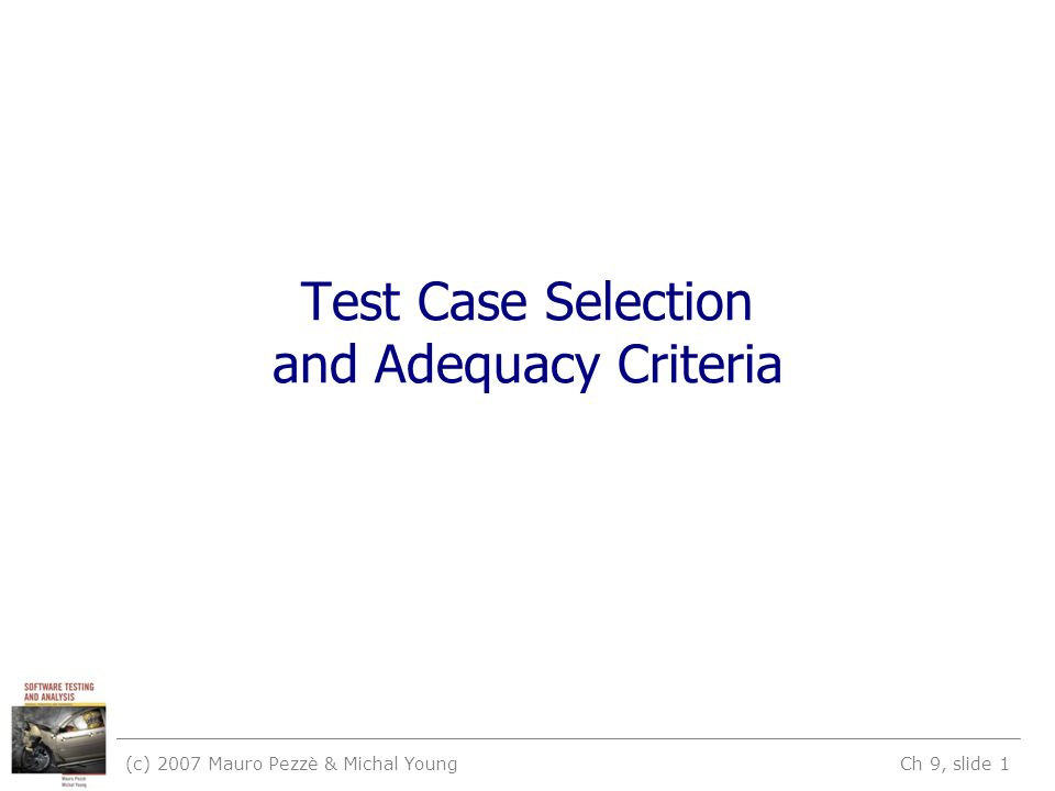 (c) 2007 Mauro Pezzè & Michal Young Ch 9, slide 1 Test Case Selection and Adequacy Criteria