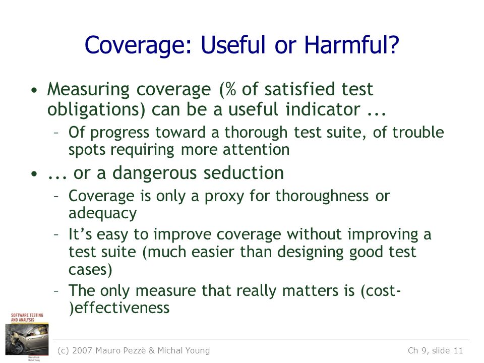 (c) 2007 Mauro Pezzè & Michal Young Ch 9, slide 11 Coverage: Useful or Harmful? Measuring coverage (% of satisfied test obligations) can be a useful i
