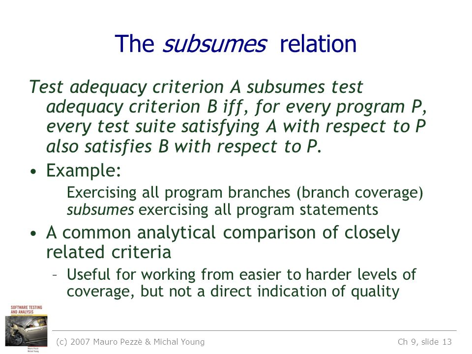 (c) 2007 Mauro Pezzè & Michal Young Ch 9, slide 13 The subsumes relation Test adequacy criterion A subsumes test adequacy criterion B iff, for every program P, every test suite satisfying A with respect to P also satisfies B with respect to P.