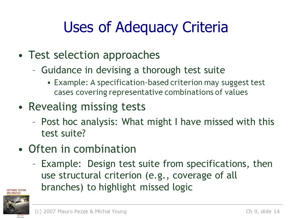 (c) 2007 Mauro Pezzè & Michal Young Ch 9, slide 14 Uses of Adequacy Criteria Test selection approaches –Guidance in devising a thorough test suite Example: A specification-based criterion may suggest test cases covering representative combinations of values Revealing missing tests –Post hoc analysis: What might I have missed with this test suite.