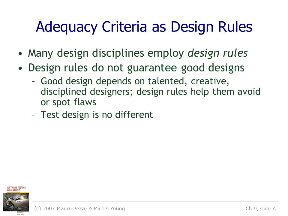(c) 2007 Mauro Pezzè & Michal Young Ch 9, slide 4 Adequacy Criteria as Design Rules Many design disciplines employ design rules Design rules do not guarantee good designs –Good design depends on talented, creative, disciplined designers; design rules help them avoid or spot flaws –Test design is no different