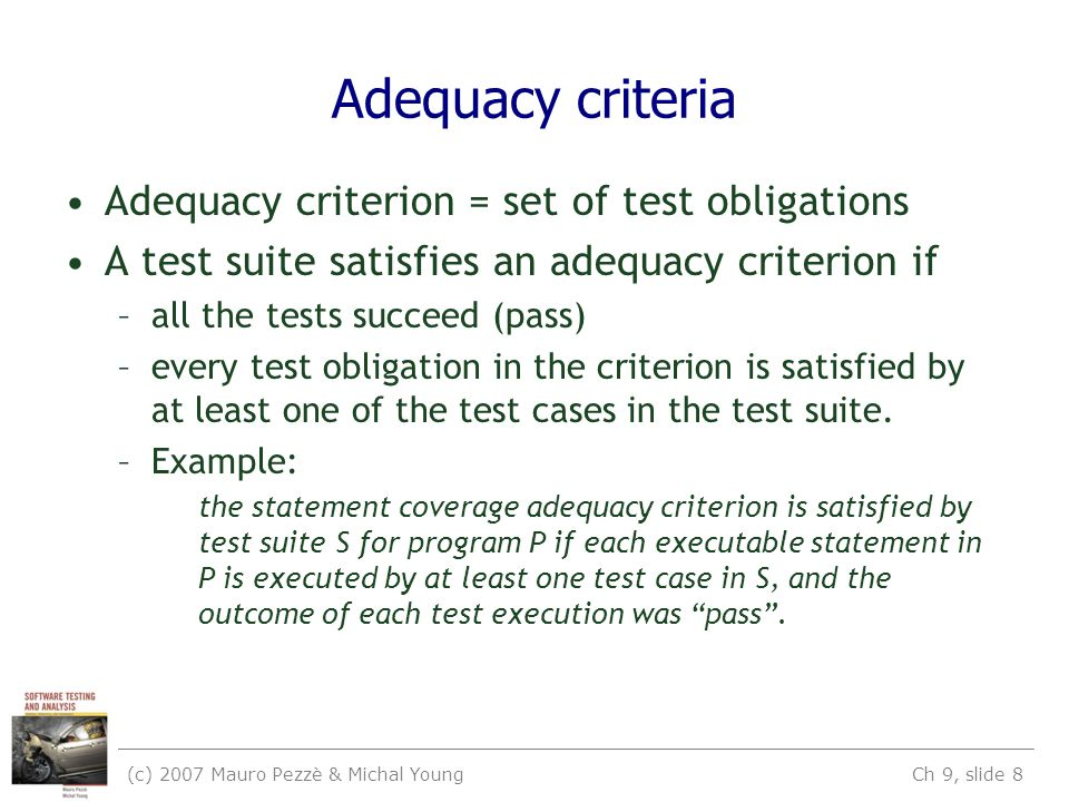 (c) 2007 Mauro Pezzè & Michal Young Ch 9, slide 8 Adequacy criteria Adequacy criterion = set of test obligations A test suite satisfies an adequacy criterion if –all the tests succeed (pass) –every test obligation in the criterion is satisfied by at least one of the test cases in the test suite.