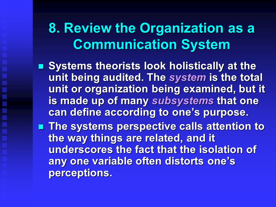 8. Review the Organization as a Communication System Systems theorists look holistically at the unit being audited. The system is the total unit or or