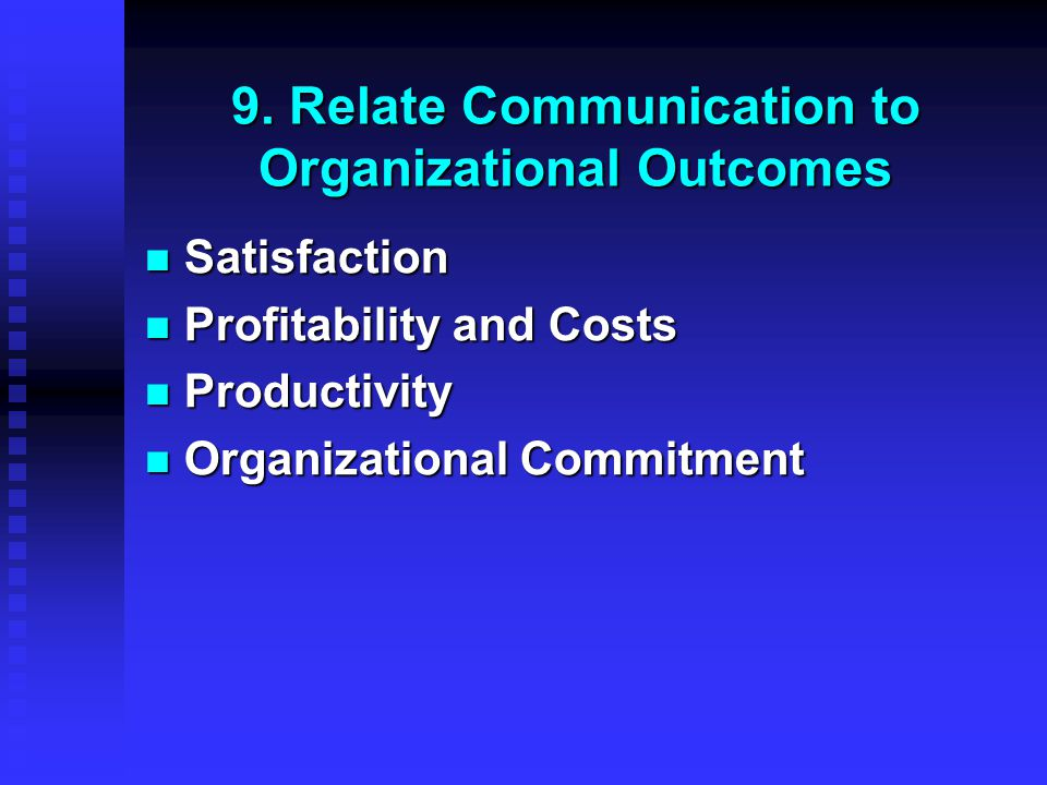 9. Relate Communication to Organizational Outcomes Satisfaction Satisfaction Profitability and Costs Profitability and Costs Productivity Productivity