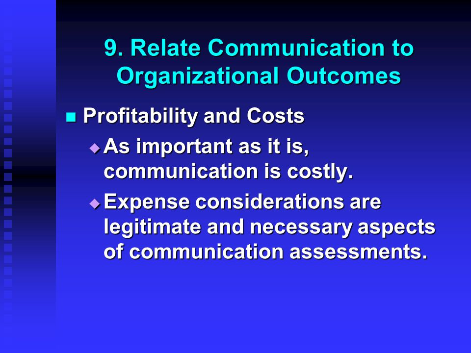 9. Relate Communication to Organizational Outcomes Profitability and Costs Profitability and Costs  As important as it is, communication is costly. 