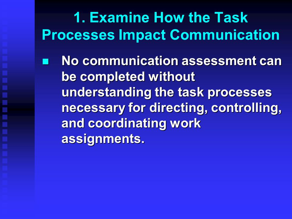 1. Examine How the Task Processes Impact Communication No communication assessment can be completed without understanding the task processes necessary