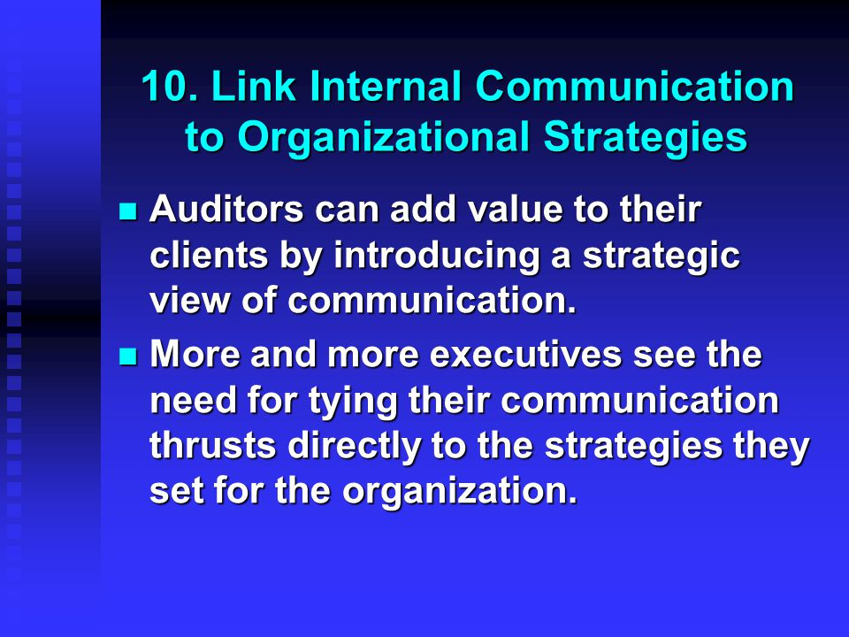 10. Link Internal Communication to Organizational Strategies Auditors can add value to their clients by introducing a strategic view of communication.