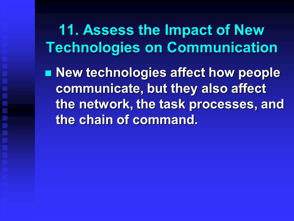 11. Assess the Impact of New Technologies on Communication New technologies affect how people communicate, but they also affect the network, the task