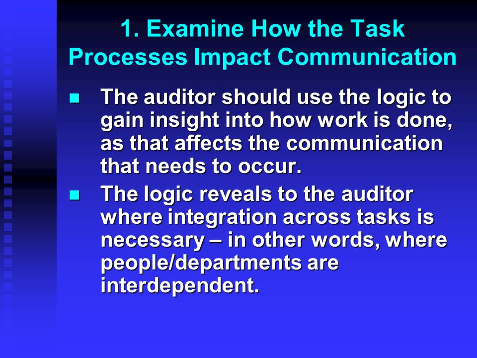 The auditor should use the logic to gain insight into how work is done, as that affects the communication that needs to occur. The auditor should use