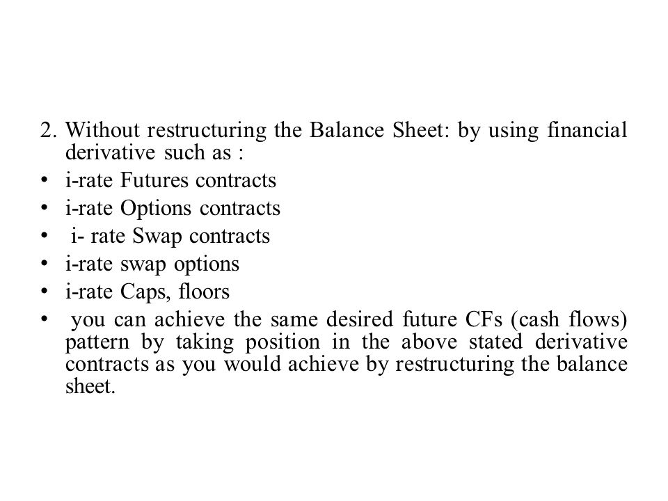 2. Without restructuring the Balance Sheet: by using financial derivative such as : i-rate Futures contracts i-rate Options contracts i- rate Swap con