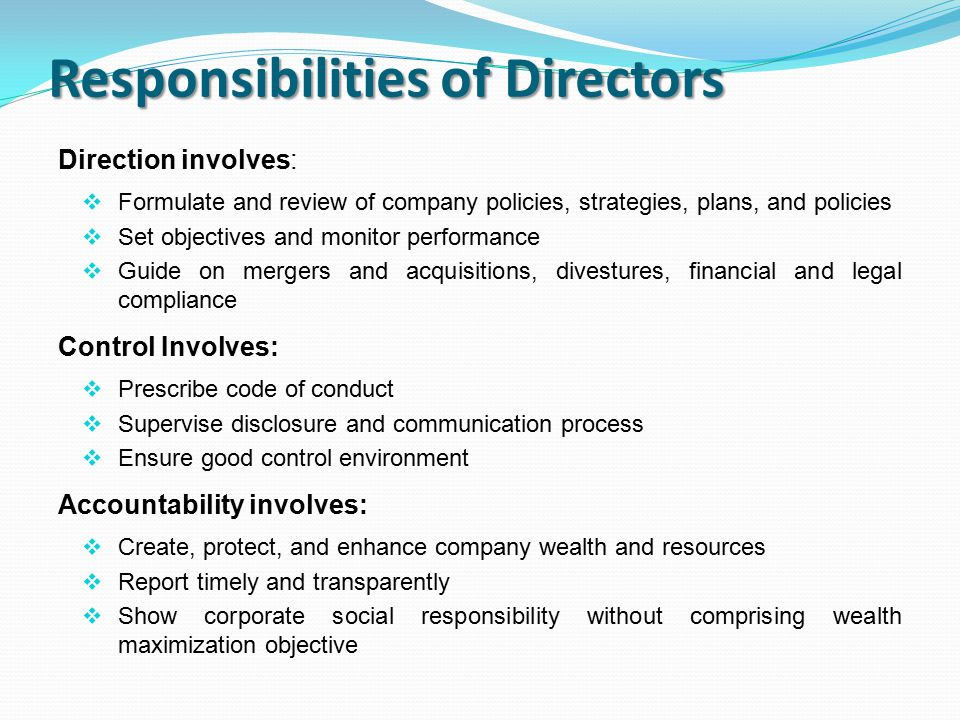 Responsibilities of Directors Direction involves:  Formulate and review of company policies, strategies, plans, and policies  Set objectives and monitor performance  Guide on mergers and acquisitions, divestures, financial and legal compliance Control Involves:  Prescribe code of conduct  Supervise disclosure and communication process  Ensure good control environment Accountability involves:  Create, protect, and enhance company wealth and resources  Report timely and transparently  Show corporate social responsibility without comprising wealth maximization objective