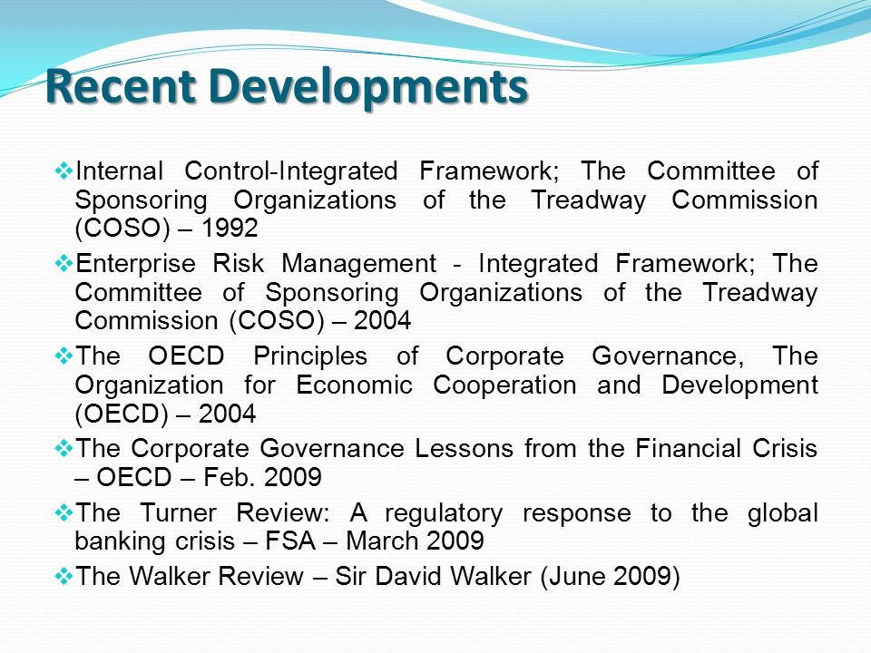 Recent Developments  Internal Control-Integrated Framework; The Committee of Sponsoring Organizations of the Treadway Commission (COSO) – 1992  Enterprise Risk Management - Integrated Framework; The Committee of Sponsoring Organizations of the Treadway Commission (COSO) – 2004  The OECD Principles of Corporate Governance, The Organization for Economic Cooperation and Development (OECD) – 2004  The Corporate Governance Lessons from the Financial Crisis – OECD – Feb.