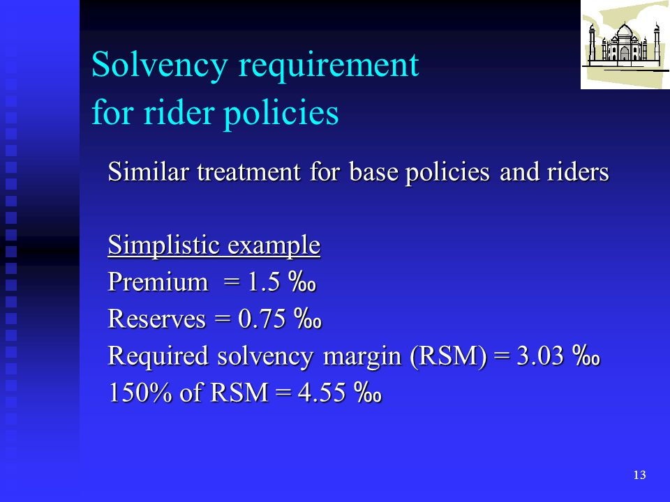 13 Solvency requirement for rider policies Similar treatment for base policies and riders Simplistic example Premium = 1.5 ‰ Reserves = 0.75 ‰ Require