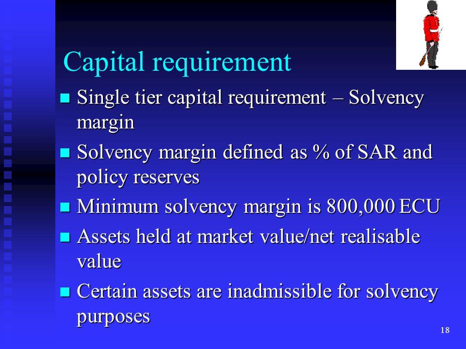 18 Capital requirement Single tier capital requirement – Solvency margin Single tier capital requirement – Solvency margin Solvency margin defined as
