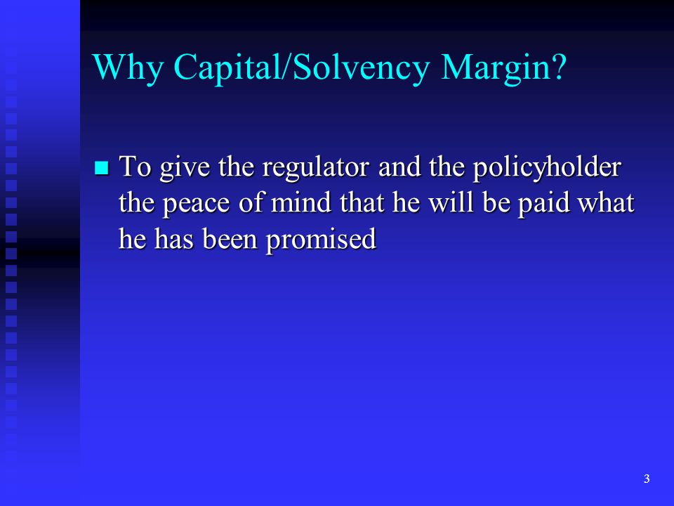 3 Why Capital/Solvency Margin? To give the regulator and the policyholder the peace of mind that he will be paid what he has been promised To give the