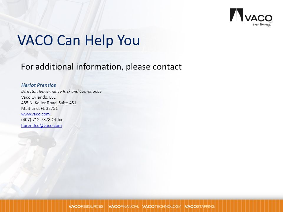 VACO Can Help You For additional information, please contact Heriot Prentice Director, Governance Risk and Compliance Vaco Orlando, LLC 485 N. Keller