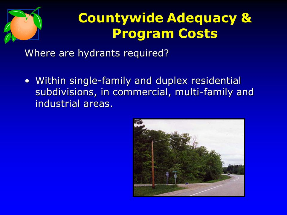 Countywide Adequacy & Program Costs Where are hydrants required? Within single-family and duplex residential subdivisions, in commercial, multi-family