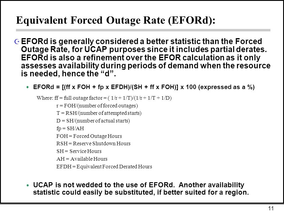 11 Equivalent Forced Outage Rate (EFORd): Z EFORd is generally considered a better statistic than the Forced Outage Rate, for UCAP purposes since it includes partial derates.