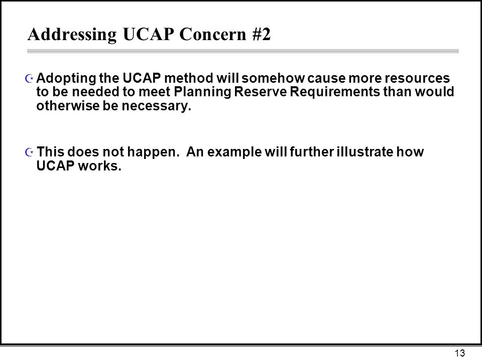 13 Addressing UCAP Concern #2 Z Adopting the UCAP method will somehow cause more resources to be needed to meet Planning Reserve Requirements than would otherwise be necessary.