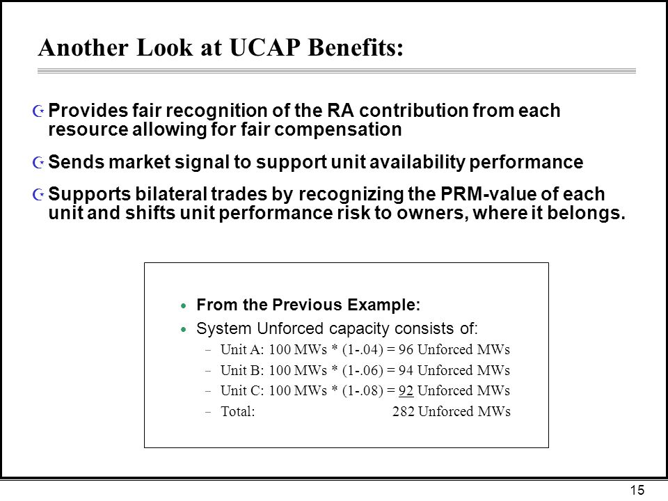 15 Another Look at UCAP Benefits: Z Provides fair recognition of the RA contribution from each resource allowing for fair compensation Z Sends market signal to support unit availability performance Z Supports bilateral trades by recognizing the PRM-value of each unit and shifts unit performance risk to owners, where it belongs.