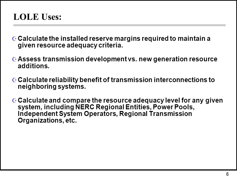 6 LOLE Uses: Z Calculate the installed reserve margins required to maintain a given resource adequacy criteria.