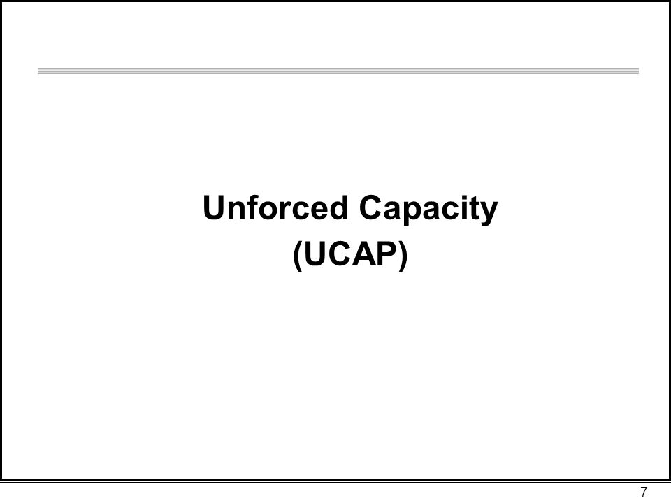 7 Unforced Capacity (UCAP)