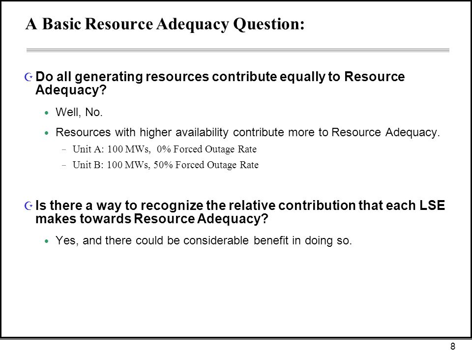 8 A Basic Resource Adequacy Question: Z Do all generating resources contribute equally to Resource Adequacy.